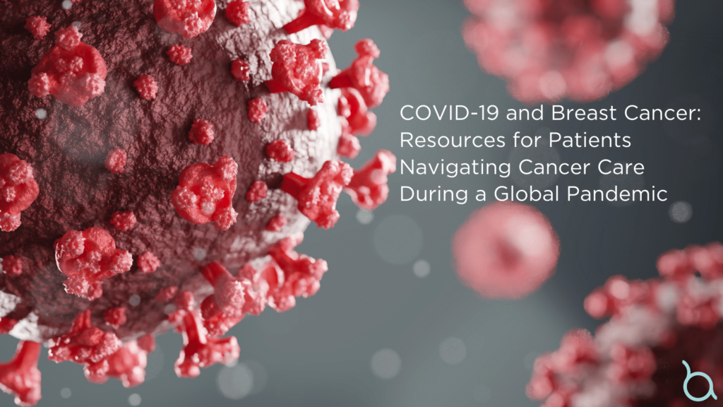 COVID and Breast Cancer: Resources for Patients Navigating Cancer Care During the COVID-19 Pandemic