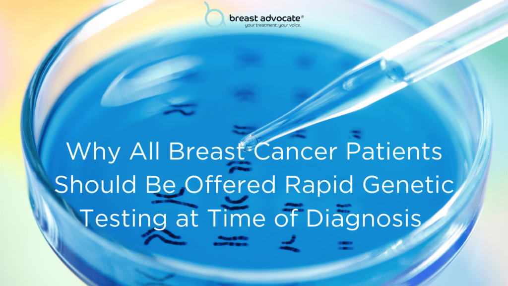Why All Breast Cancer Patients Should Be Offered Rapid Genetic Testing at Time of their Breast Cancer Diagnosis
